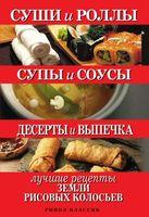 Суши и роллы. Супы и соусы. Десерты и выпечка. Лучшие рецепты земли рисовых колосьев