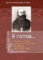 Я готов... Жизнь и подвиг священномученика Иоанна Восторгова