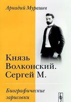 Князь Волконский. Сергей М. Биографические зарисовки