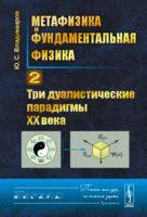 Метафизика и фундаментальная физика. Три дуалистические парадигмы ХХ века. Книга 2