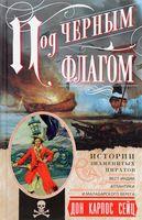 Под черным флагом. Истории знаменитых пиратов Вест-Индии, Атлантики и Малабарского берега