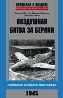 Воздушная битва за Берлин. Последнее сражение люфтваффе. 1945