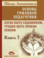 Основы гуманной педагогики. Книга 7. Легко быть садовником, трудно быть уроком семени