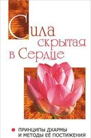 Сила, скрытая в сердце. Принципы Дхармы и методы ее постижения