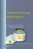 Терапевтическая радиология. Руководство для врачей