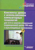 Конспекты уроков с использованием компьютерных технологий для 5-9-го классов специальной (коррекционной) школы VIII вида с мультимедийным приложением. Методическое пособие для педагогов, работающих с детьми с ОВЗ (+ CD)