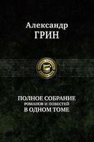 Александр Грин. Полное собрание романов и повестей