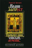 Иоанн Златоуст. Проповедник, епископ, мученик