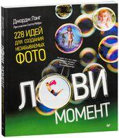 Лови момент. 228 идей для создания незабываемых фото