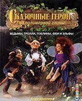 Сказочные герои из полимерной глины. Ведьмы, тролли, гоблины, феи и эльфы