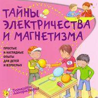 Тайны электричества и магнетизма. Простые и наглядные опыты для детей и взрослых