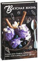 Вкусная жизнь. Готовим дома конфеты, мороженое, сорбет, халву и другие сладости