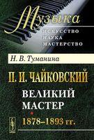 П. И. Чайковский. Часть 2. Великий мастер. 1878-1893 гг