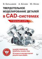 Твердотельное моделирование деталей в САD-системах. AutoCAD, КОМПАС-3D, SolidWorks, Inventor, Creo