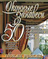 Оконные занавеси. 50 оригинальных проектов с пошаговыми инструкциями. Полное иллюстрированное руководство