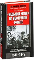 """""""Ведьмин котел"""" на восточном фронте . Решающие сражение Второй мировой войны. 1941-1945"""