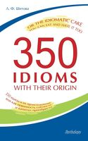350 Idioms with Their Origin, or The Idiomatic Cake You Can Eat and Have It Too