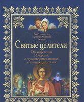 Святые целители. Об исцелениях Иисусом, о чудотворных иконах и святых целителях