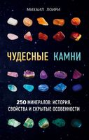 Чудесные камни. 250 минералов: история, свойства, скрытые особенности