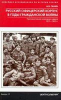 Русский офицерский корпус в годы Гражданской войны. Противостояние командных кадров. 1917-1922 годы