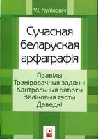 Сучасная беларуская арфаграфiя. Правiлы. Трэнiровачныя заданнi. Кантрольныя работы. Залiковыя тэсты. Даведкi