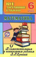 """Все домашние работы к самостоятельным и контрольным работам А. П. Ершовой """"Математика. 6 класс"""""""