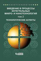 Введение в процессы интегральных микро- и нанотехнологий (В двух томах. Том 2) Технологические аспекты