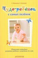 Чудо-ребенок с самых пеленок. Пошаговая методика развития ребенка с рождения до года