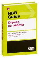 HBR Guide. Стресс на работе. Восстанавливать энергию. Снижать нагрузку. Находить баланс