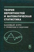 Теория вероятностей и математическая статистика. Базовый курс с примерами и задачами