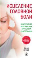 Исцеление головной боли: Комплексная практическая программа самопомощи