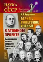 Берия и советские ученые в Атомном проекте. Выдающиеся ученые-ядерщики Советского Союза. Книга 1.