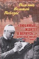 """""""Любимые, ждите! Я вернусь..."""" Фронтовые письма 1941-1945 гг."""