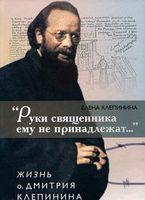 """""""Руки священника ему не принадлежат..."""" Жизнь о. Дмитрия Клепинина"""
