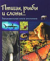 Птицы, рыбы и слоны... Занимательная книга школьника