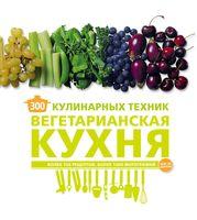 300 кулинарных техник. Вегетарианская кухня