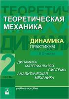 Теоретическая механика. Динамика. Практикум. В 2-х частях. Часть 2. Динамика материальной системы. Аналитическая механика