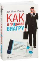 Как я продавал виагру. Правдивая история о голубой таблетке, которую знает весь мир, о людях, продающих возбуждение, и о тайнах фармацевтического бизнеса