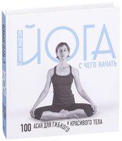 Йога. С чего начать. 100 асан для гибкого и красивого тела