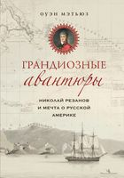 Грандиозные авантюры. Николай Резанов и мечта о Русской Америке