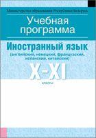 Учебная программа для учреждений общего среднего образования с русским языком обучения и воспитания. Иностранный язык (английский, немецкий, французский, испанский, китайский). X-XI клаcсы (базовый и повышенный уровни)