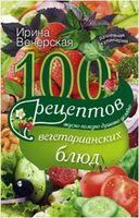 100 рецептов вегетарианских блюд. Вкусно, полезно, душевно, целебно