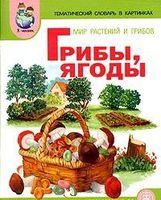 Тематический словарь в картинках. Мир растений и грибов. Грибы. Ягоды
